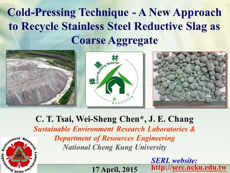 Cold-Pressing Technique - A New Approach to Recycle Stainless Steel Reductive Slag as Coarse Aggregate C. T. Tsai, Wei-Sheng Chen*, J. E. Chang Sustainable.