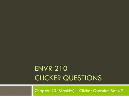 ENVR 210 CLICKER QUESTIONS Chapter 10 (Mankiw) – Clicker Question Set #2.