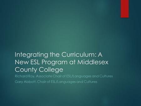 Integrating the Curriculum: A New ESL Program at Middlesex County College Richard Roy, Associate Chair of ESL/Languages and Cultures Gary Abbott, Chair.