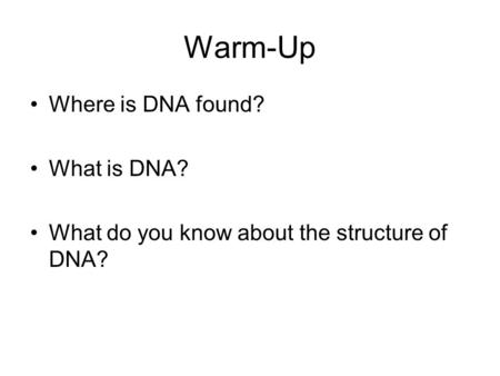 Warm-Up Where is DNA found? What is DNA? What do you know about the structure of DNA?