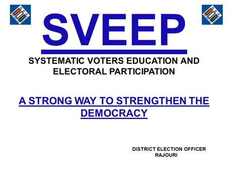 SVEEP SYSTEMATIC VOTERS EDUCATION AND ELECTORAL PARTICIPATION A STRONG WAY TO STRENGTHEN THE DEMOCRACY DISTRICT ELECTION OFFICER RAJOURI.
