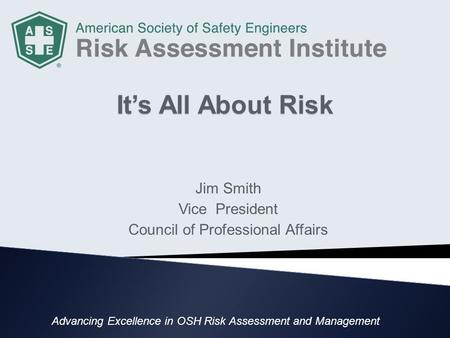 It's All About Risk Jim Smith Vice President Council of Professional Affairs Advancing Excellence in OSH Risk Assessment and Management.