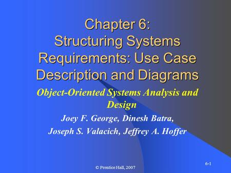 6-1 © Prentice Hall, 2007 Chapter 6: Structuring Systems Requirements: Use Case Description and Diagrams Object-Oriented Systems Analysis and Design Joey.