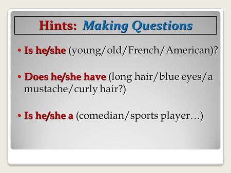 Is he/she (young/old/French/American)? Is he/she (young/old/French/American)? Does he/she have (long hair/blue eyes/a mustache/curly hair?) Does he/she.