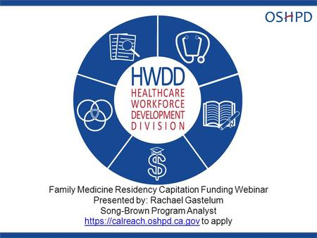 Family Medicine Residency Capitation Funding Webinar Presented by: Rachael Gastelum Song-Brown Program Analyst https://calreach.oshpd.ca.gov to apply https://calreach.oshpd.ca.gov.