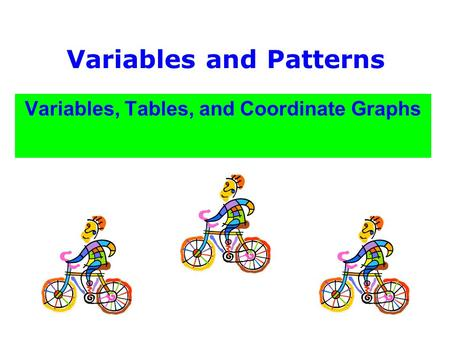 Variables and Patterns Variables, Tables, and Coordinate Graphs.