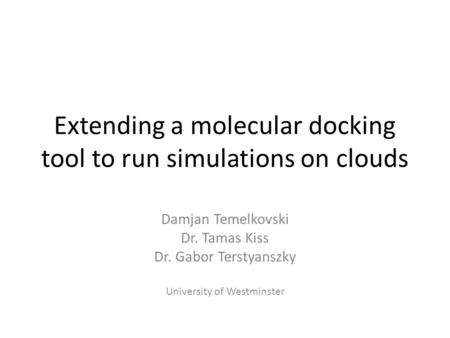 Extending a molecular docking tool to run simulations on clouds Damjan Temelkovski Dr. Tamas Kiss Dr. Gabor Terstyanszky University of Westminster.