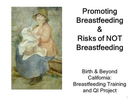 1 Promoting Breastfeeding & Risks of NOT Breastfeeding Birth & Beyond California: Breastfeeding Training and QI Project.