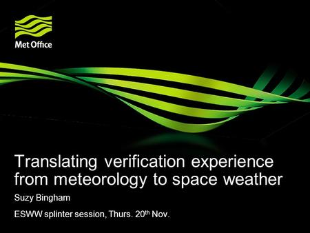Translating verification experience from meteorology to space weather Suzy Bingham ESWW splinter session, Thurs. 20 th Nov.
