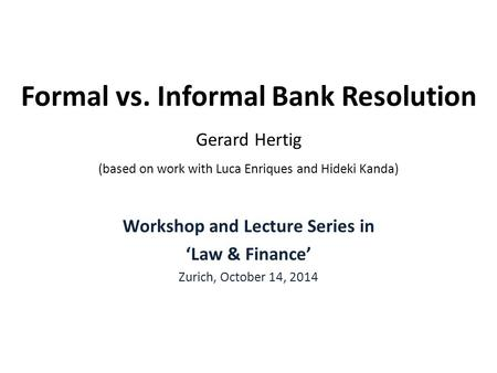 Formal vs. Informal Bank Resolution Gerard Hertig (based on work with Luca Enriques and Hideki Kanda) Workshop and Lecture Series in 'Law & Finance' Zurich,