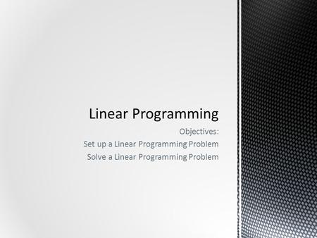 Objectives: Set up a Linear Programming Problem Solve a Linear Programming Problem.