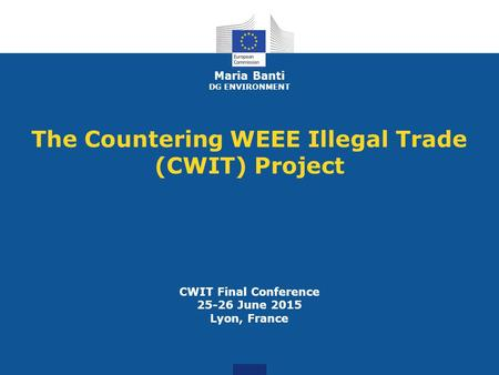 Maria Banti DG ENVIRONMENT The Countering WEEE Illegal Trade (CWIT) Project CWIT Final Conference 25-26 June 2015 Lyon, France.