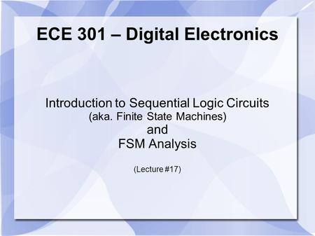 ECE 301 – Digital Electronics Introduction to Sequential Logic Circuits (aka. Finite State Machines) and FSM Analysis (Lecture #17)