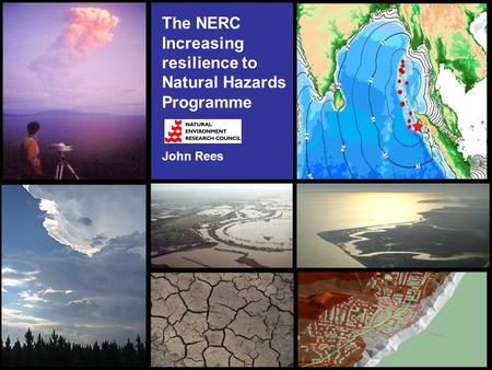The NERC Increasing resilience to Natural Hazards Programme John Rees.