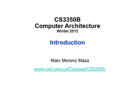 CS3350B Computer Architecture Winter 2015 Introduction Marc Moreno Maza www.csd.uwo.ca/Courses/CS3350b.
