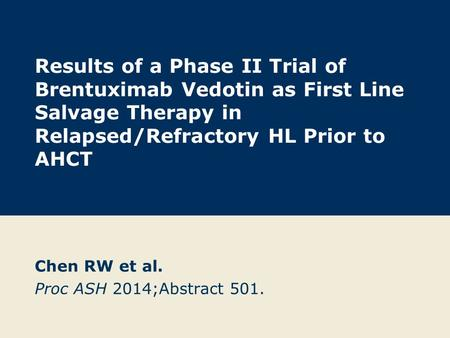 Results of a Phase II Trial of Brentuximab Vedotin as First Line Salvage Therapy in Relapsed/Refractory HL Prior to AHCT Chen RW et al. Proc ASH 2014;Abstract.