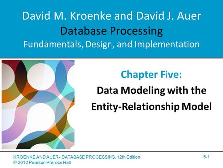 David M. Kroenke and David J. Auer Database Processing Fundamentals, Design, and Implementation Chapter Five: Data Modeling with the Entity-Relationship.