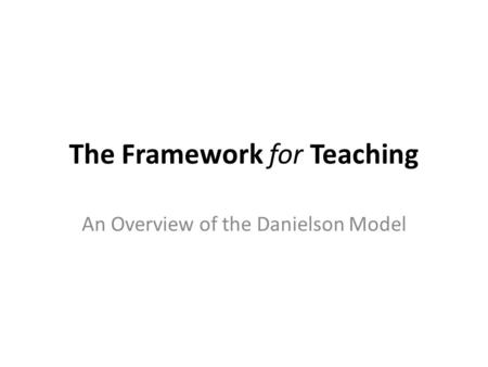The Framework for Teaching An Overview of the Danielson Model.