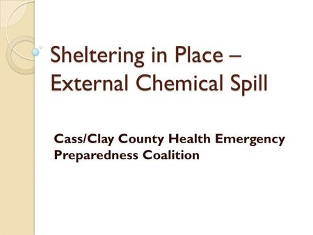 Sheltering in Place – External Chemical Spill Cass/Clay County Health Emergency Preparedness Coalition.