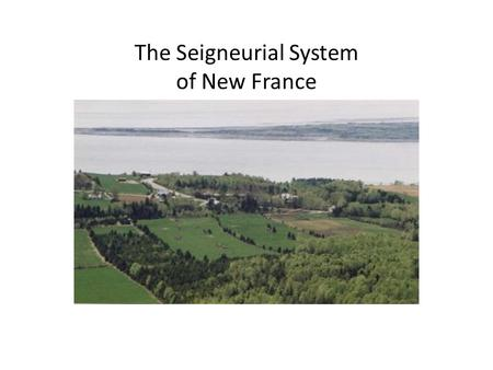 The Seigneurial System of New France. The Seigneurial System A system of land distribution first introduced in the North American colonies of New France.