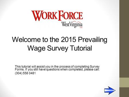 Welcome to the 2015 Prevailing Wage Survey Tutorial This tutorial will assist you in the process of completing Survey Forms. If you still have questions.