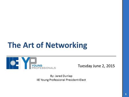 IIE YOUNG PROFESSIONALS 1 The Art of Networking Tuesday June 2, 2015 By: Jared Dunlap IIE Young Professional President-Elect.