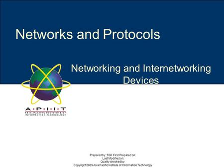 Networking and Internetworking Devices Networks and Protocols Prepared by: TGK First Prepared on: Last Modified on: Quality checked by: Copyright 2009.