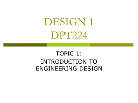 DESIGN 1 DPT224 TOPIC 1: INTRODUCTION TO ENGINEERING DESIGN.