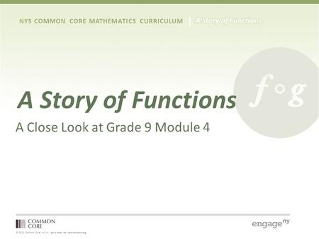 © 2012 Common Core, Inc. All rights reserved. commoncore.org NYS COMMON CORE MATHEMATICS CURRICULUM A Story of Functions A Close Look at Grade 9 Module.