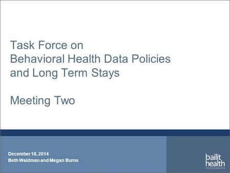 Task Force on Behavioral Health Data Policies and Long Term Stays Meeting Two December 18, 2014 Beth Waldman and Megan Burns.
