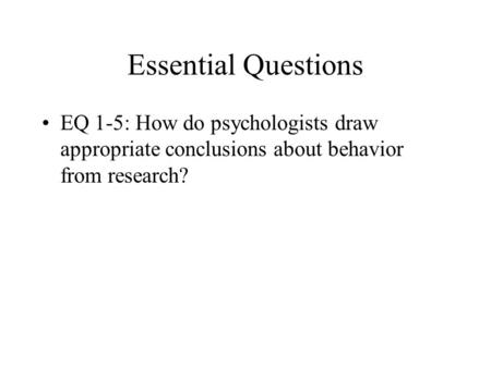 Essential Questions EQ 1-5: How do psychologists draw appropriate conclusions about behavior from research? **Make sure in their do now they grab a graphic.