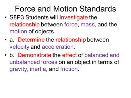 Force and Motion Standards S8P3 Students will investigate the relationship between force, mass, and the motion of objects. a. Determine the relationship.