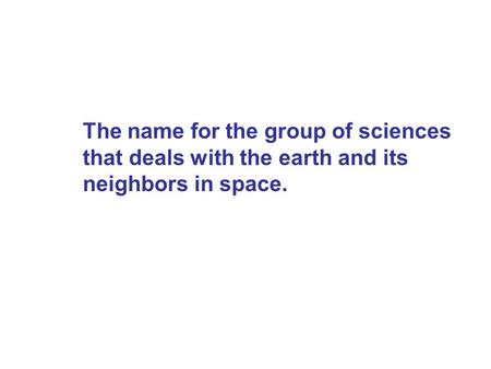 Earth Science. The name for the group of sciences that deals with the earth and its neighbors in space.