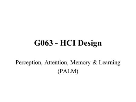 G063 - HCI Design Perception, Attention, Memory & Learning (PALM)