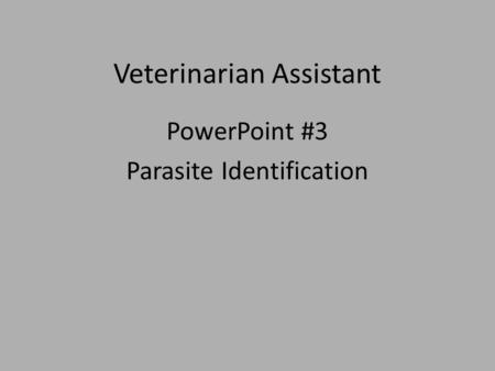 Veterinarian Assistant PowerPoint #3 Parasite Identification.