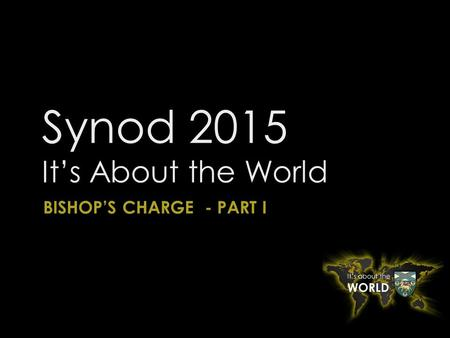 Synod 2015 It's About the World BISHOP'S CHARGE - PART I.