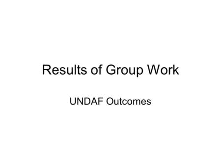 Results of Group Work UNDAF Outcomes. UNDAF Outcome 1 The state has improved performance for legitimate, accountable, efficient and participatory governance.