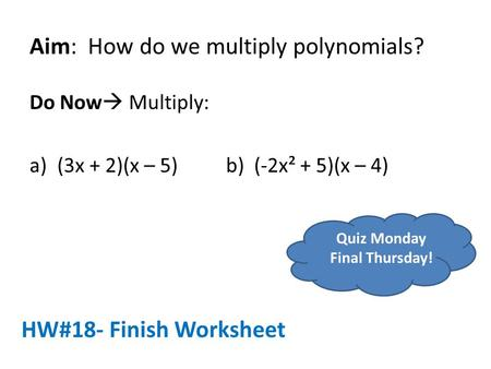 Aim: How do we multiply polynomials? Do Now  Multiply: a)(3x + 2)(x – 5)b) (-2x² + 5)(x – 4) HW#18- Finish Worksheet Quiz Monday Final Thursday!