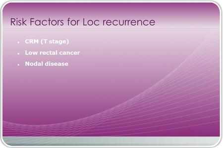 CRM (T stage) Low rectal cancer Nodal disease Risk Factors for Loc recurrence.