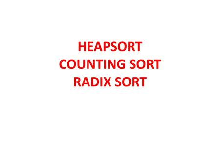 HEAPSORT COUNTING SORT RADIX SORT. HEAPSORT O(nlgn) worst case like Merge sort. Like Insertion Sort, but unlike Merge Sort, Heapsort sorts in place: Combines.