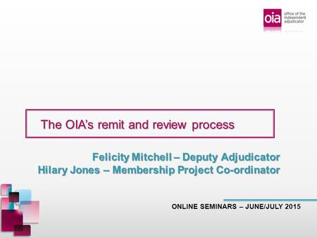 The OIA's remit and review process The OIA's remit and review process ONLINE SEMINARS – JUNE/JULY 2015 Felicity Mitchell – Deputy Adjudicator Hilary Jones.