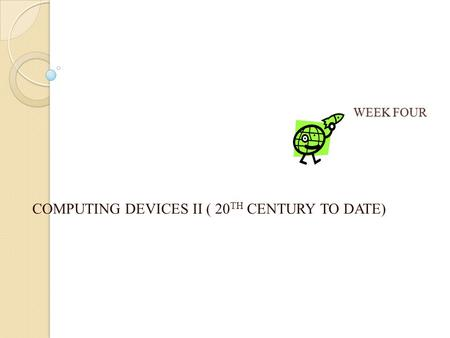 WEEK FOUR COMPUTING DEVICES II ( 20 TH CENTURY TO DATE)