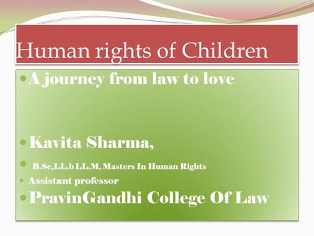 Human rights of Children A journey from law to love Kavita Sharma, B.Sc,LL.b LL.M, Masters In Human Rights Assistant professor PravinGandhi College Of.
