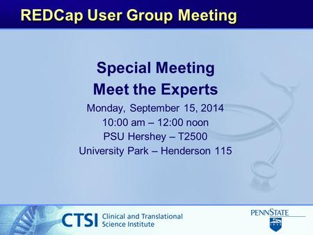 REDCap User Group Meeting Special Meeting Meet the Experts Monday, September 15, 2014 10:00 am – 12:00 noon PSU Hershey – T2500 University Park – Henderson.