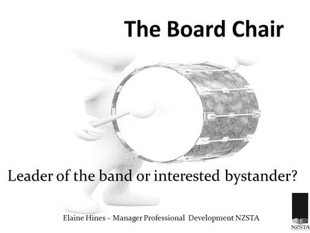 Leader of the band or interested bystander? Elaine Hines – Manager Professional Development NZSTA.