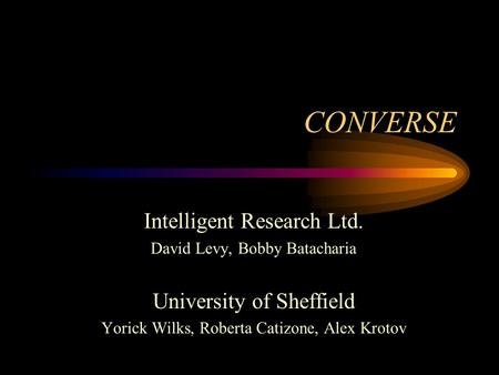 CONVERSE Intelligent Research Ltd. David Levy, Bobby Batacharia University of Sheffield Yorick Wilks, Roberta Catizone, Alex Krotov.