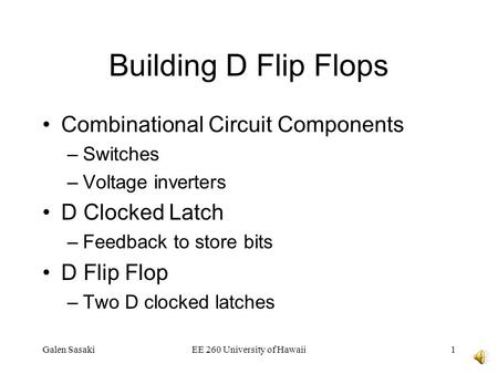 Galen SasakiEE 260 University of Hawaii1 Building D Flip Flops Combinational Circuit Components –Switches –Voltage inverters D Clocked Latch –Feedback.