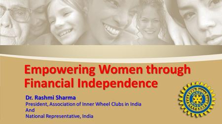Dr. Rashmi Sharma President, Association of Inner Wheel Clubs in India And National Representative, India Empowering Women through Financial Independence.