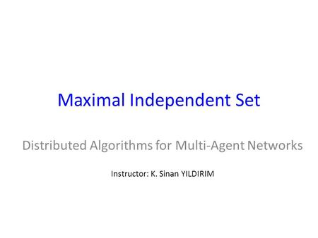 Maximal Independent Set Distributed Algorithms for Multi-Agent Networks Instructor: K. Sinan YILDIRIM.