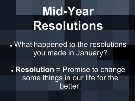 Mid-Year Resolutions What happened to the resolutions you made in January? Resolution = Promise to change some things in our life for the better.